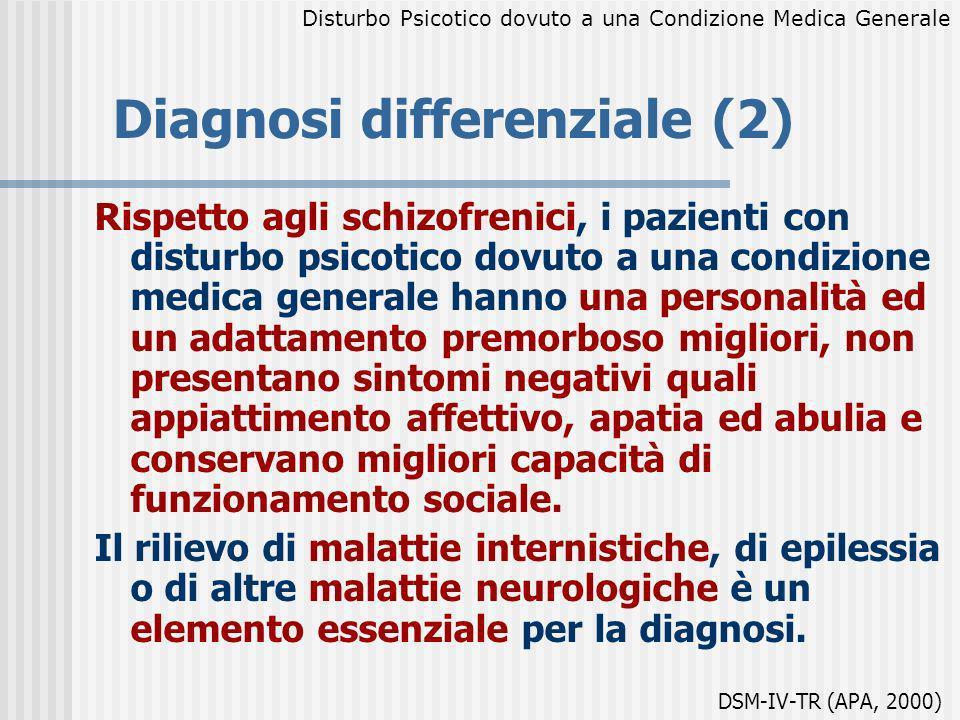 Diagnosi differenziale (2) Rispetto agli schizofrenici, i pazienti con disturbo psicotico dovuto a una condizione medica generale hanno una personalit