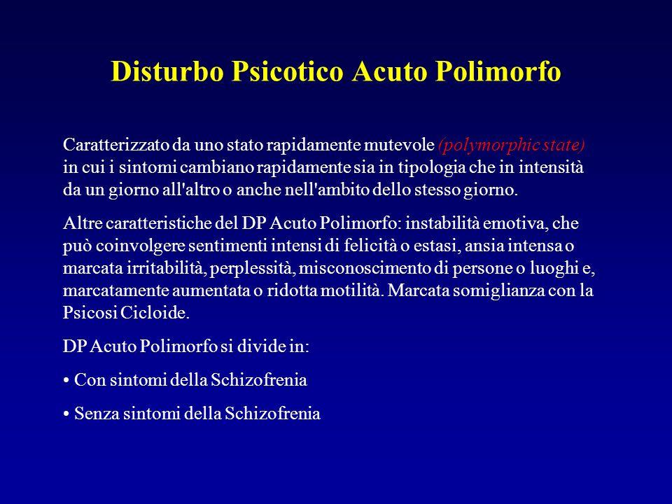 Disturbo Psicotico Acuto Polimorfo Caratterizzato da uno stato rapidamente mutevole (polymorphic state) in cui i sintomi cambiano rapidamente sia in tipologia che in intensità da un giorno all altro o anche nell ambito dello stesso giorno.