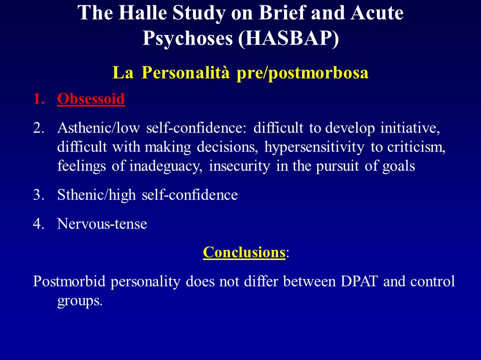 The Halle Study on Brief and Acute Psychoses (HASBAP) La Personalità pre/postmorbosa 1.Obsessoid 2.Asthenic/low self-confidence: difficult to develop