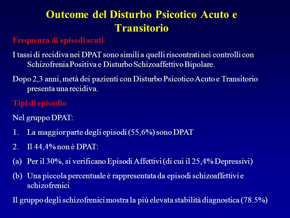 Outcome del Disturbo Psicotico Acuto e Transitorio Frequenza di episodi acuti I tassi di recidiva nei DPAT sono simili a quelli riscontrati nei controlli con Schizofrenia Positiva e Disturbo Schizoaffettivo Bipolare.