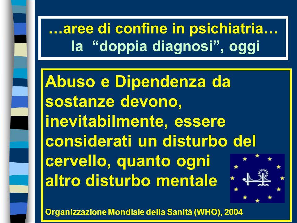 …aree di confine in psichiatria… la doppia diagnosi, oggi Abuso e Dipendenza da sostanze devono, inevitabilmente, essere considerati un disturbo del cervello, quanto ogni altro disturbo mentale Organizzazione Mondiale della Sanità (WHO), 2004