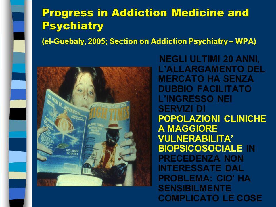 Progress in Addiction Medicine and Psychiatry (el-Guebaly, 2005; Section on Addiction Psychiatry – WPA) NEGLI ULTIMI 20 ANNI, LALLARGAMENTO DEL MERCATO HA SENZA DUBBIO FACILITATO LINGRESSO NEI SERVIZI DI POPOLAZIONI CLINICHE A MAGGIORE VULNERABILITA BIOPSICOSOCIALE IN PRECEDENZA NON INTERESSATE DAL PROBLEMA: CIO HA SENSIBILMENTE COMPLICATO LE COSE
