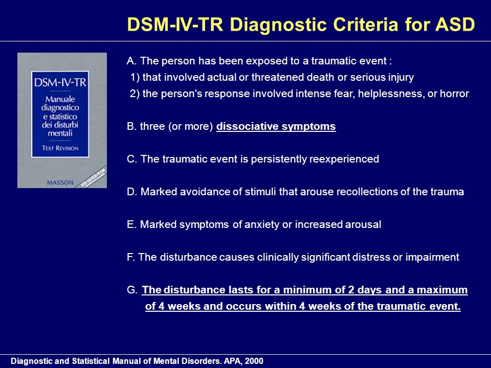DSM-IV-TR Diagnostic Criteria for ASD A. The person has been exposed to a traumatic event : 1) that involved actual or threatened death or serious inj