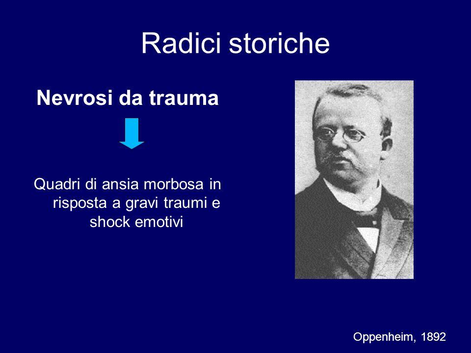 Radici storiche Nevrosi da spavento (Schreckneurose) Entità clinica autonoma insorta in seguito a fatti o eventi che suscitano intensa ansia, spavento, shock emotivo (incendi, collisioni…) Kraepelin, 1896