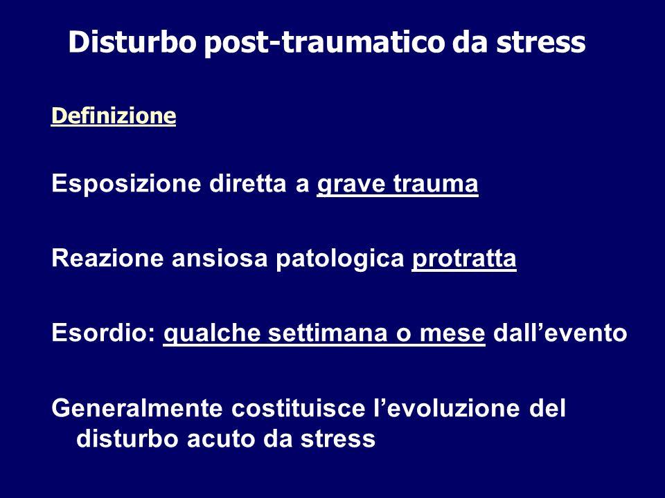 Disturbo post-traumatico da stress Definizione Esposizione diretta a grave trauma Reazione ansiosa patologica protratta Esordio: qualche settimana o m