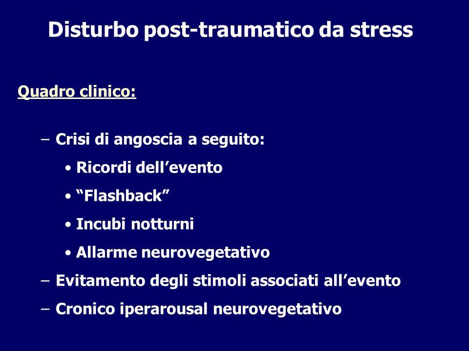 Disturbo post-traumatico da stress Quadro clinico: –Crisi di angoscia a seguito: Ricordi dellevento Flashback Incubi notturni Allarme neurovegetativo