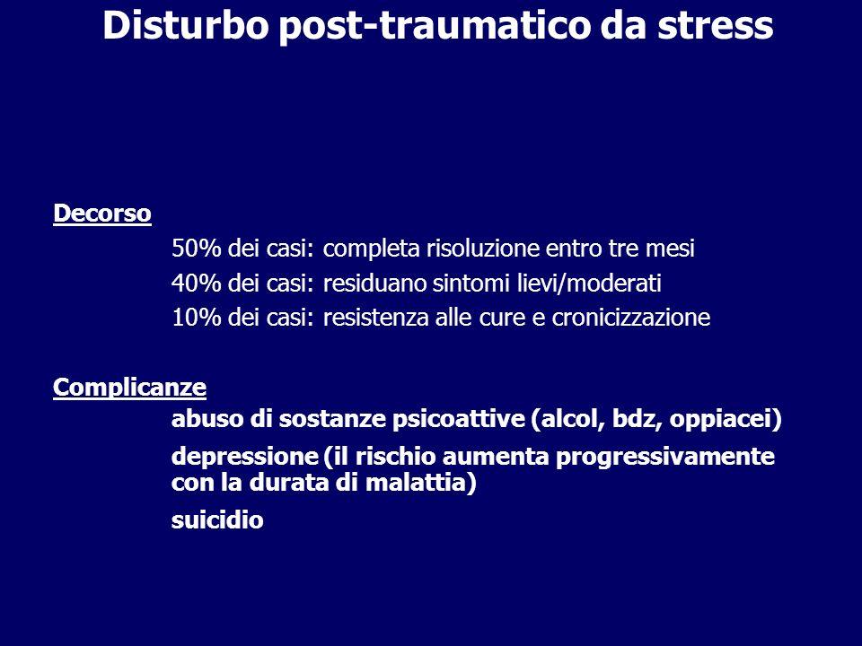 Disturbo post-traumatico da stress Decorso 50% dei casi: completa risoluzione entro tre mesi 40% dei casi: residuano sintomi lievi/moderati 10% dei ca
