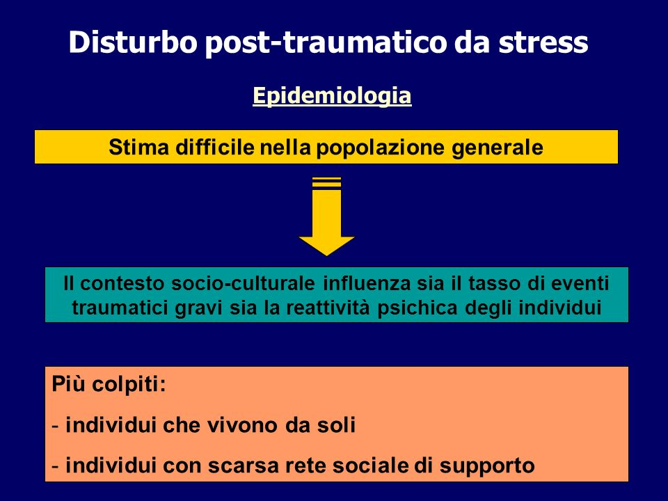 Disturbo post-traumatico da stress Epidemiologia Stima difficile nella popolazione generale Il contesto socio-culturale influenza sia il tasso di even