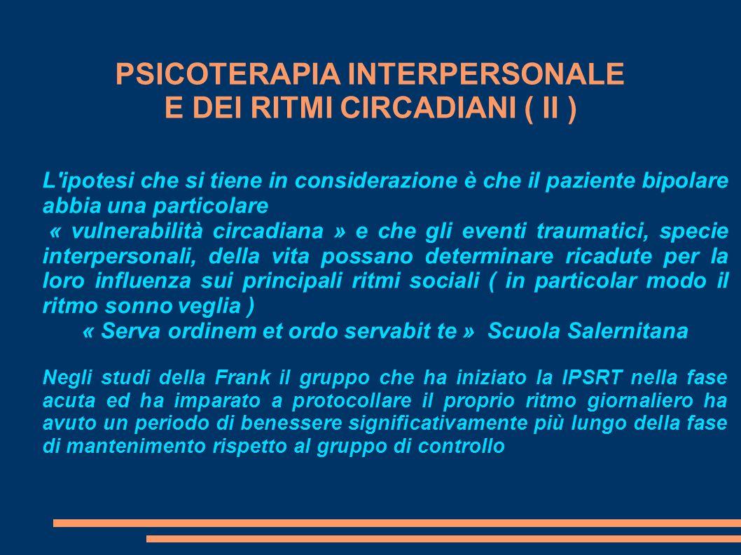 PSICOTERAPIA INTERPERSONALE E DEI RITMI CIRCADIANI ( II ) L'ipotesi che si tiene in considerazione è che il paziente bipolare abbia una particolare «