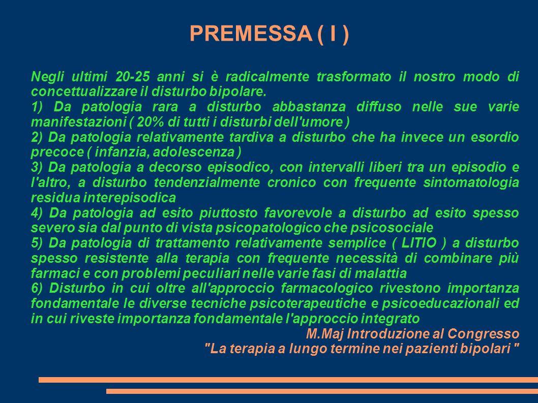PREMESSA ( I ) Negli ultimi 20-25 anni si è radicalmente trasformato il nostro modo di concettualizzare il disturbo bipolare. 1) Da patologia rara a d