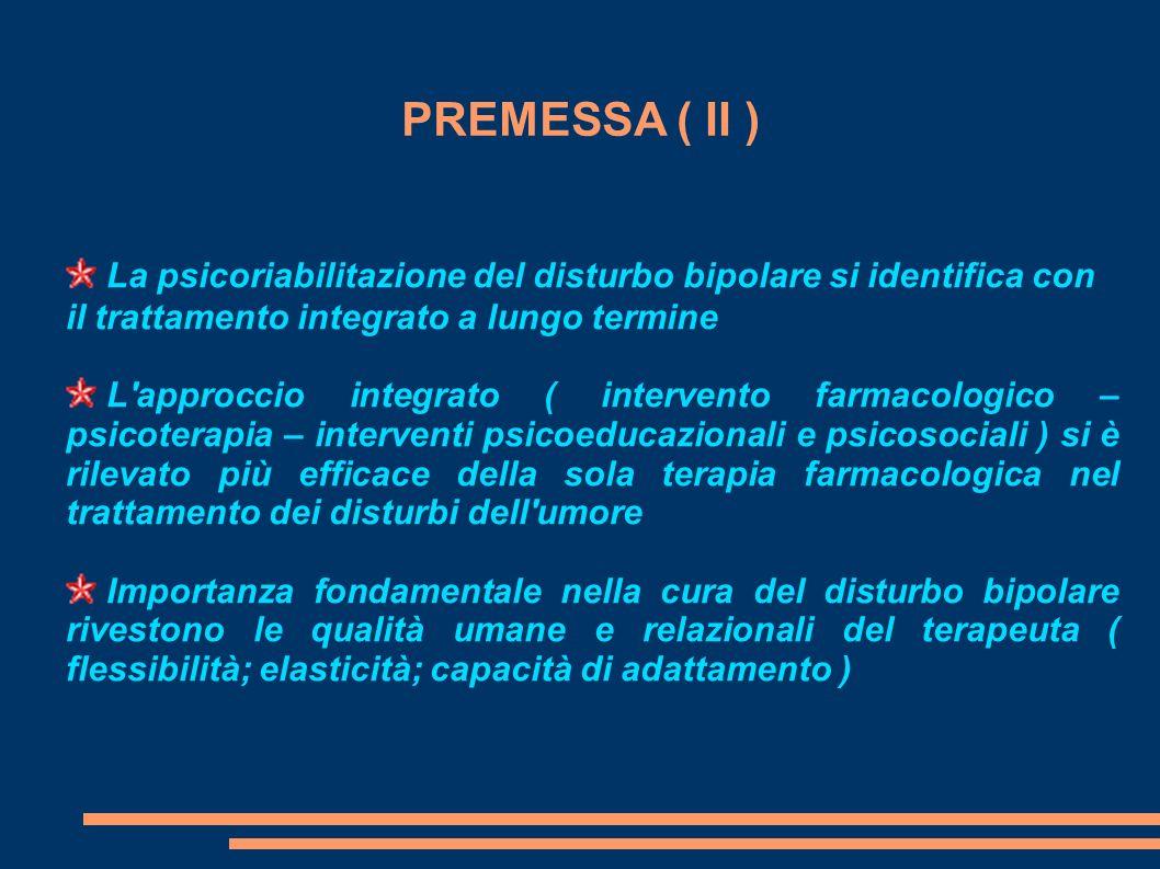 PREMESSA ( II ) La psicoriabilitazione del disturbo bipolare si identifica con il trattamento integrato a lungo termine L'approccio integrato ( interv