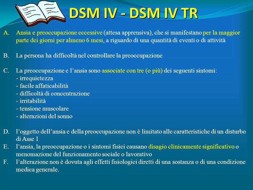 DSM IV - DSM IV TR A.Ansia e preoccupazione eccessive (attesa apprensiva), che si manifestano per la maggior parte dei giorni per almeno 6 mesi, a rig