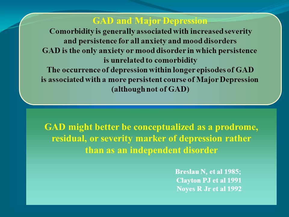 GAD and Major Depression Comorbidity is generally associated with increased severity and persistence for all anxiety and mood disorders GAD is the onl