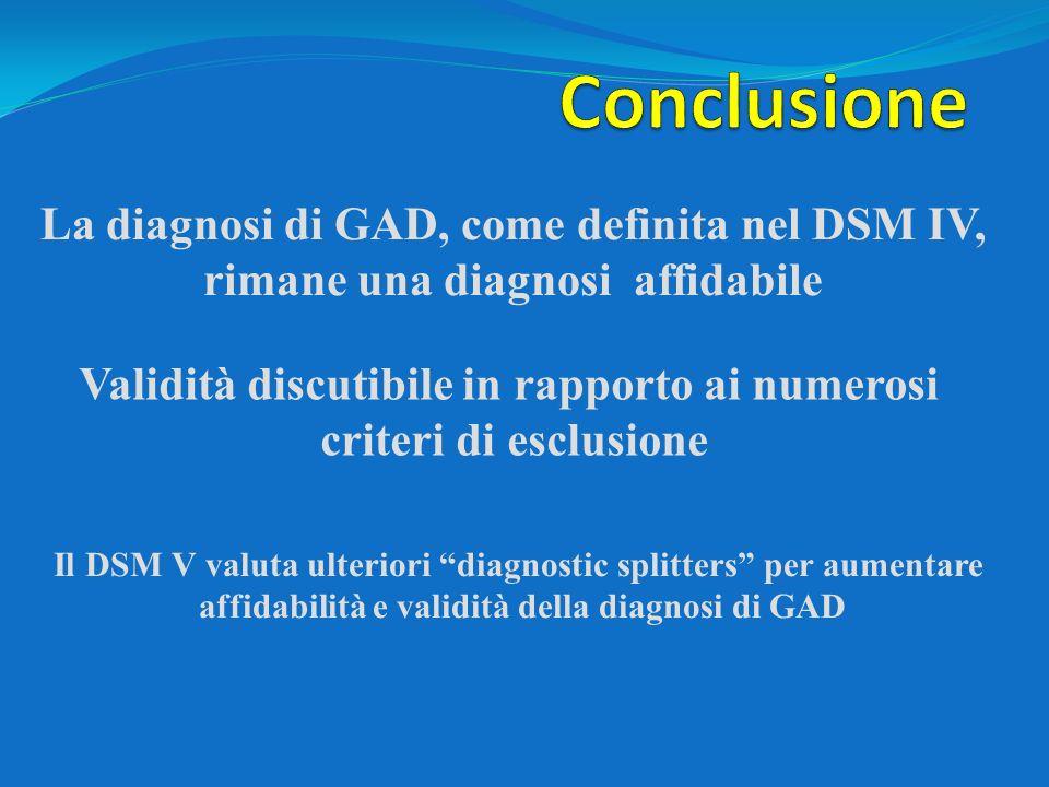 La diagnosi di GAD, come definita nel DSM IV, rimane una diagnosi affidabile Validità discutibile in rapporto ai numerosi criteri di esclusione Il DSM