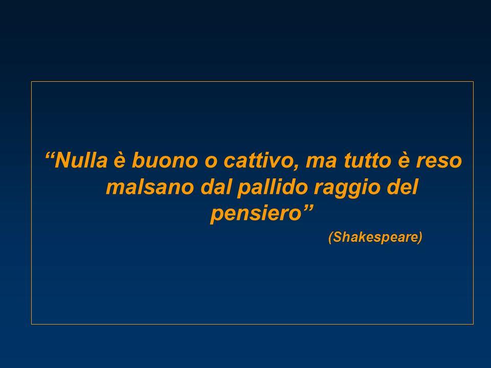 Nulla è buono o cattivo, ma tutto è reso malsano dal pallido raggio del pensiero (Shakespeare)