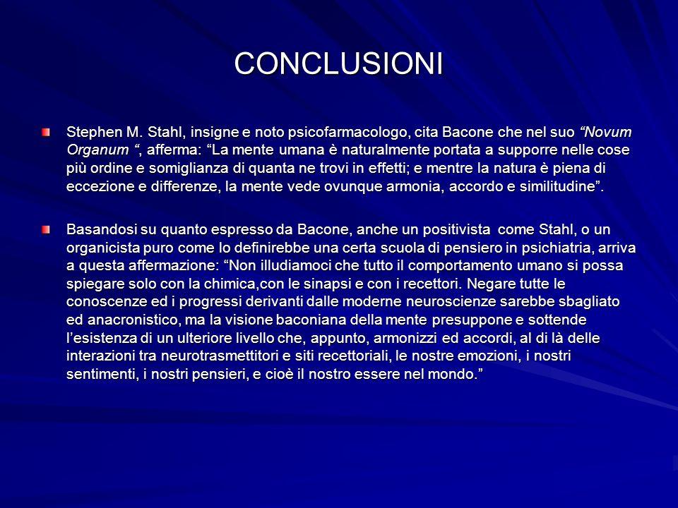 CONCLUSIONI Stephen M. Stahl, insigne e noto psicofarmacologo, cita Bacone che nel suo Novum Organum, afferma: La mente umana è naturalmente portata a