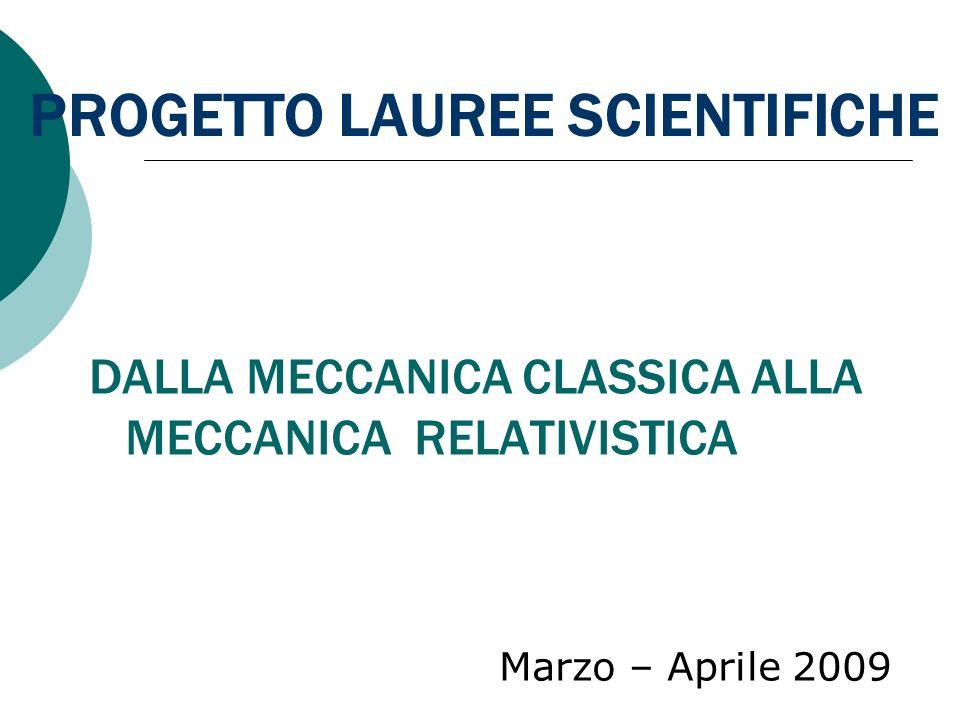 PROGETTO LAUREE SCIENTIFICHE DALLA MECCANICA CLASSICA ALLA MECCANICA RELATIVISTICA Marzo – Aprile 2009