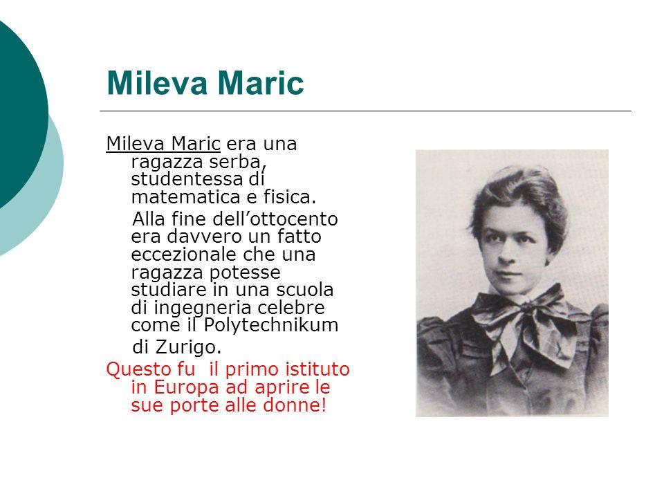 Mileva Maric Mileva Maric era una ragazza serba, studentessa di matematica e fisica.