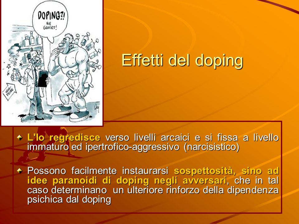 Effetti del doping L'Io regredisce verso livelli arcaici e si fissa a livello immaturo ed ipertrofico-aggressivo (narcisistico) Possono facilmente ins