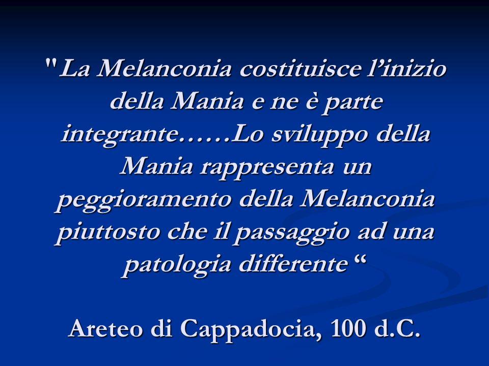La Melanconia costituisce linizio della Mania e ne è parte integrante……Lo sviluppo della Mania rappresenta un peggioramento della Melanconia piuttosto che il passaggio ad una patologia differente Areteo di Cappadocia, 100 d.C.