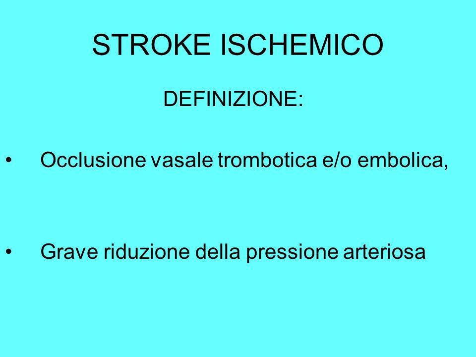 STROKE ISCHEMICO DEFINIZIONE: Occlusione vasale trombotica e/o embolica, Grave riduzione della pressione arteriosa