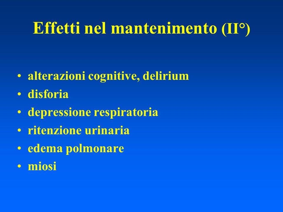 Effetti nel mantenimento (II°) alterazioni cognitive, delirium disforia depressione respiratoria ritenzione urinaria edema polmonare miosi