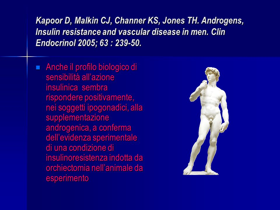 Kapoor D, Malkin CJ, Channer KS, Jones TH. Androgens, Insulin resistance and vascular disease in men. Clin Endocrinol 2005; 63 : 239-50. Anche il prof