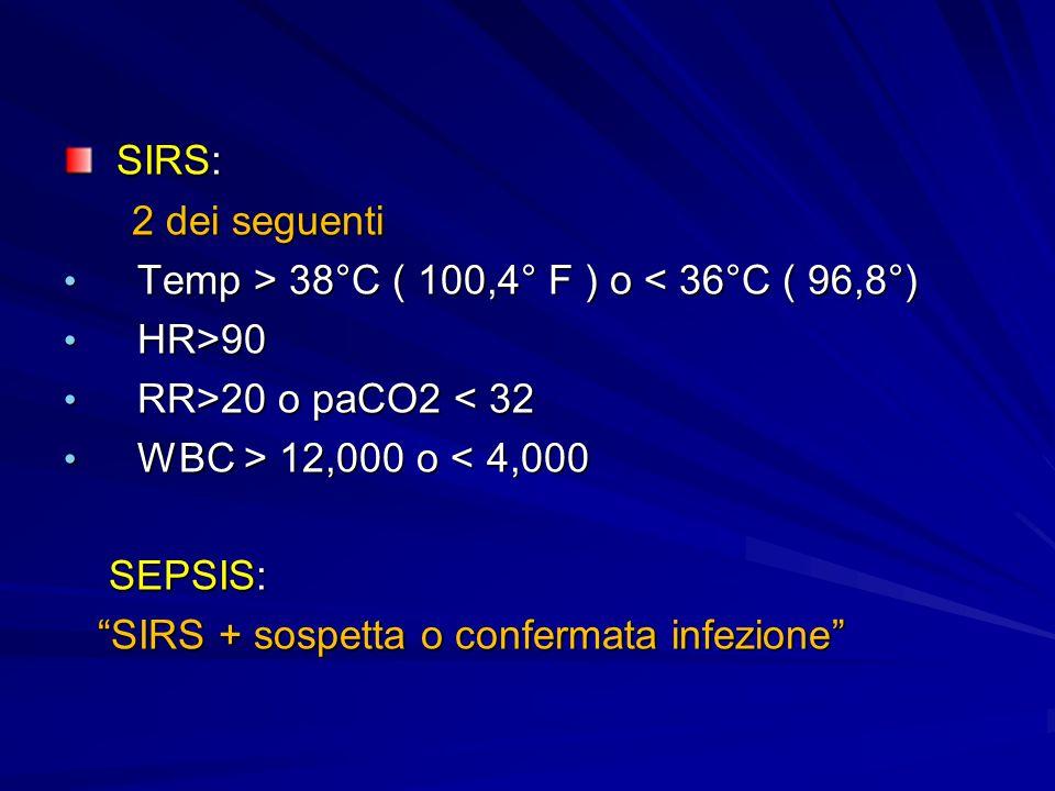 SIRS: SIRS: 2 dei seguenti 2 dei seguenti Temp > 38°C ( 100,4° F ) o 38°C ( 100,4° F ) o < 36°C ( 96,8°) HR>90 HR>90 RR>20 o paCO2 20 o paCO2 < 32 WBC > 12,000 o 12,000 o < 4,000 SEPSIS: SEPSIS: SIRS + sospetta o confermata infezione SIRS + sospetta o confermata infezione