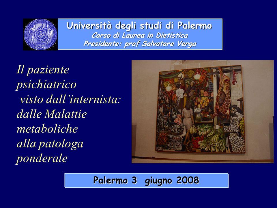 Università degli studi di Palermo Corso di Laurea in Dietistica Presidente: prof Salvatore Verga Palermo 3 giugno 2008 Il paziente psichiatrico visto dallinternista: dalle Malattie metaboliche alla patologa ponderale