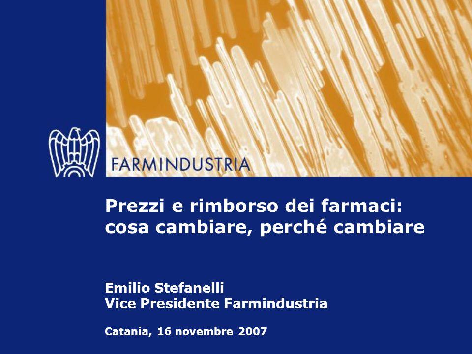 Catania, 16 novembre 2007 Prezzi e rimborso dei farmaci: cosa cambiare, perché cambiare Emilio Stefanelli Vice Presidente Farmindustria