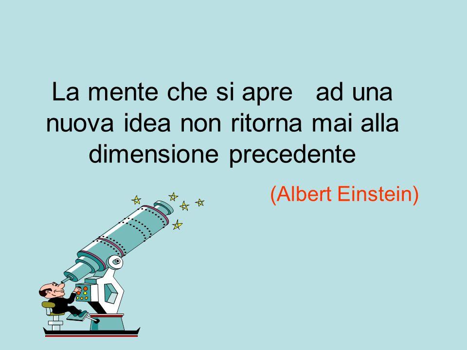 La mente che si apre ad una nuova idea non ritorna mai alla dimensione precedente (Albert Einstein)