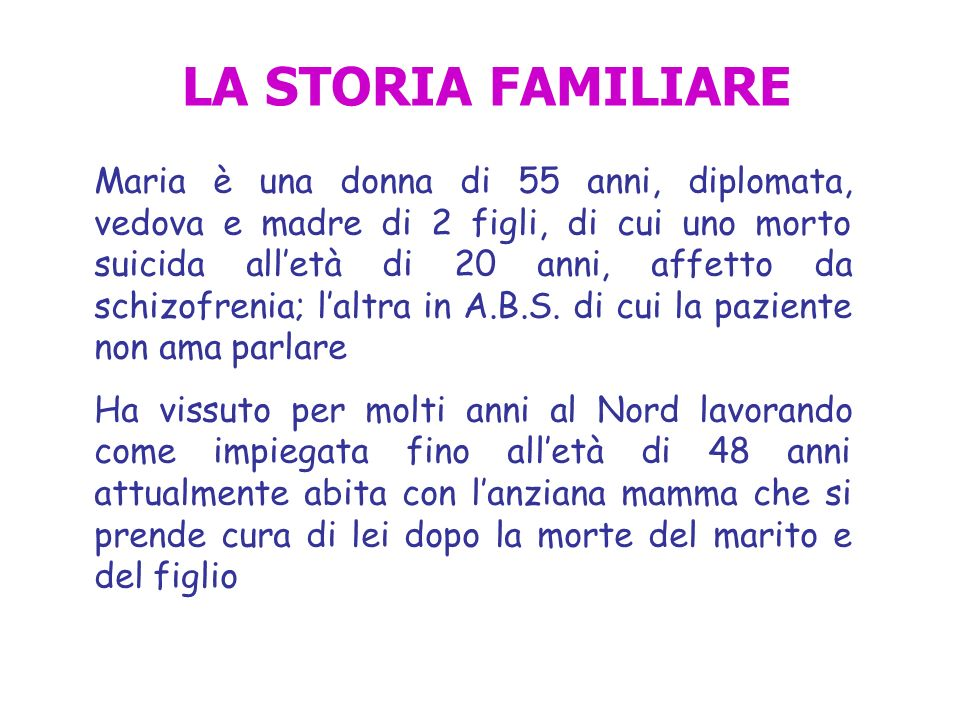 LA STORIA FAMILIARE Maria è una donna di 55 anni, diplomata, vedova e madre di 2 figli, di cui uno morto suicida alletà di 20 anni, affetto da schizof