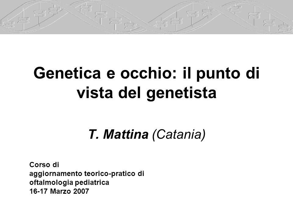 Genetica e occhio: il punto di vista del genetista T. Mattina (Catania) Corso di aggiornamento teorico-pratico di oftalmologia pediatrica 16-17 Marzo