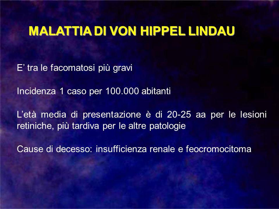 MALATTIA DI VON HIPPEL LINDAU Incidenza 1 caso per 100.000 abitanti E tra le facomatosi più gravi Letà media di presentazione è di 20-25 aa per le les