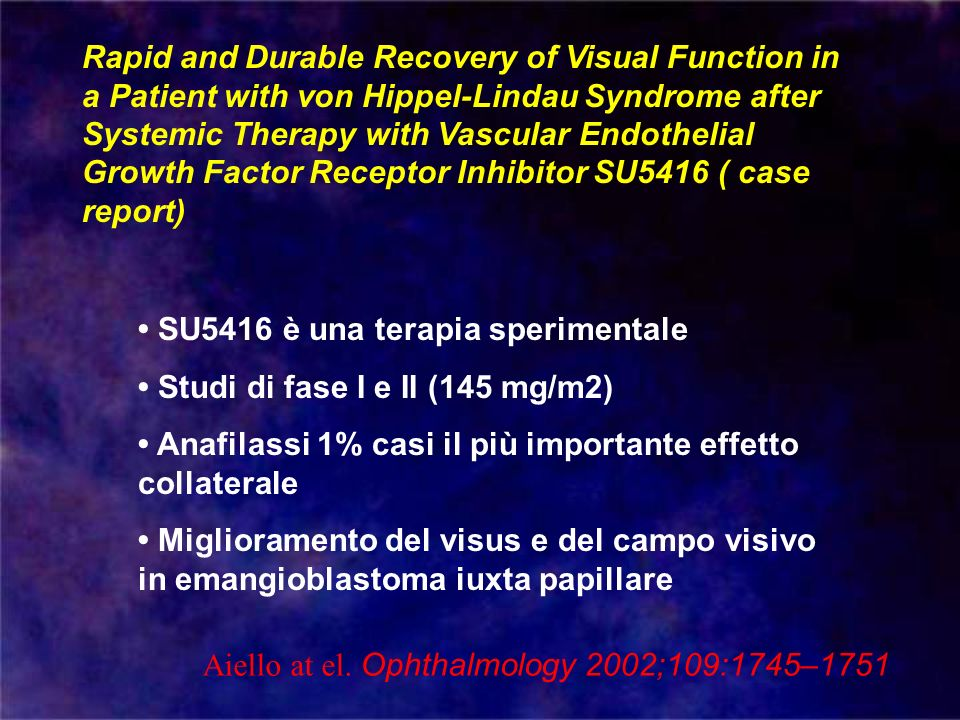 Rapid and Durable Recovery of Visual Function in a Patient with von Hippel-Lindau Syndrome after Systemic Therapy with Vascular Endothelial Growth Factor Receptor Inhibitor SU5416 ( case report) Aiello at el.