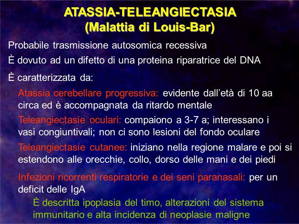 ATASSIA-TELEANGIECTASIA (Malattia di Louis-Bar) Probabile trasmissione autosomica recessiva È dovuto ad un difetto di una proteina riparatrice del DNA