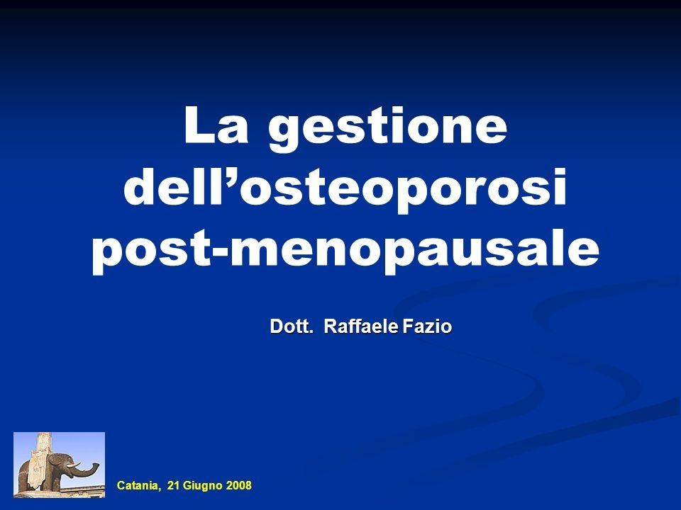La gestione dellosteoporosi post-menopausale Dott. Raffaele Fazio Catania, 21 Giugno 2008