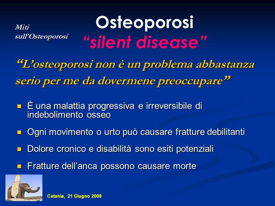 Percezione del rischio Dalle donne - come momento di rischio Dai medici - poche donne ancora non fratturate affrontano il problema osteoporosi - poche donne osteoporotiche sono trattate Catania, 21 Giugno 2008