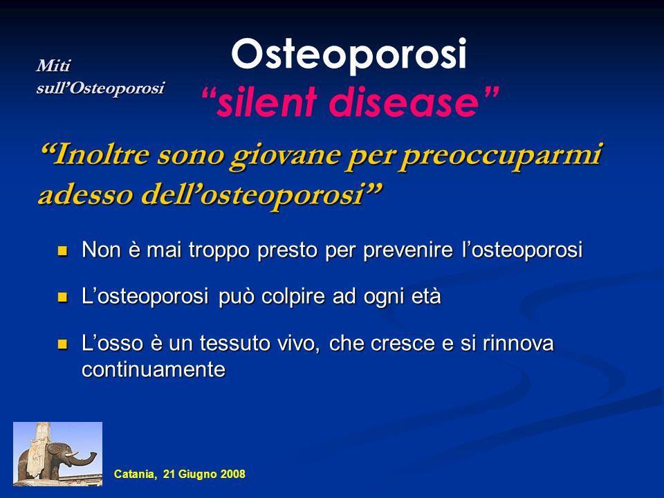 Osteoporosi silent disease Inoltre sono giovane per preoccuparmi adesso dellosteoporosi Miti sullOsteoporosi Non è mai troppo presto per prevenire los