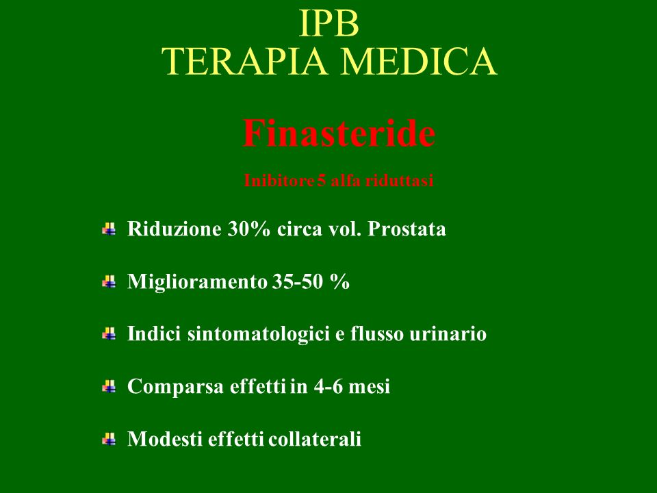 IPB TERAPIA MEDICA Finasteride Inibitore 5 alfa riduttasi Riduzione 30% circa vol. Prostata Miglioramento 35-50 % Indici sintomatologici e flusso urin