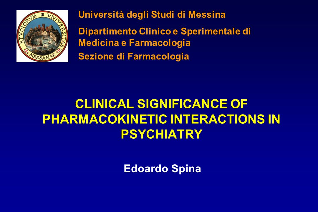 CLINICAL SIGNIFICANCE OF PHARMACOKINETIC INTERACTIONS IN PSYCHIATRY Edoardo Spina Università degli Studi di Messina Dipartimento Clinico e Sperimental