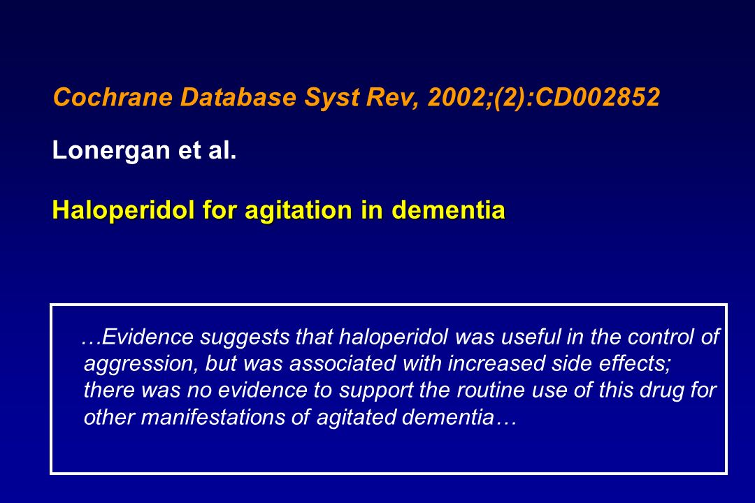 Haloperidol for agitation in dementia Lonergan et al. Cochrane Database Syst Rev, 2002;(2):CD002852 …Evidence suggests that haloperidol was useful in