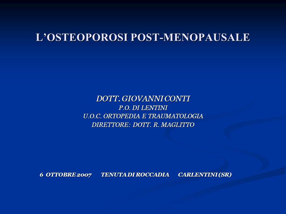 LOSTEOPOROSI POST-MENOPAUSALE DOTT. GIOVANNI CONTI P.O. DI LENTINI U.O.C. ORTOPEDIA E TRAUMATOLOGIA DIRETTORE: DOTT. R. MAGLITTO 6 OTTOBRE 2007 TENUTA