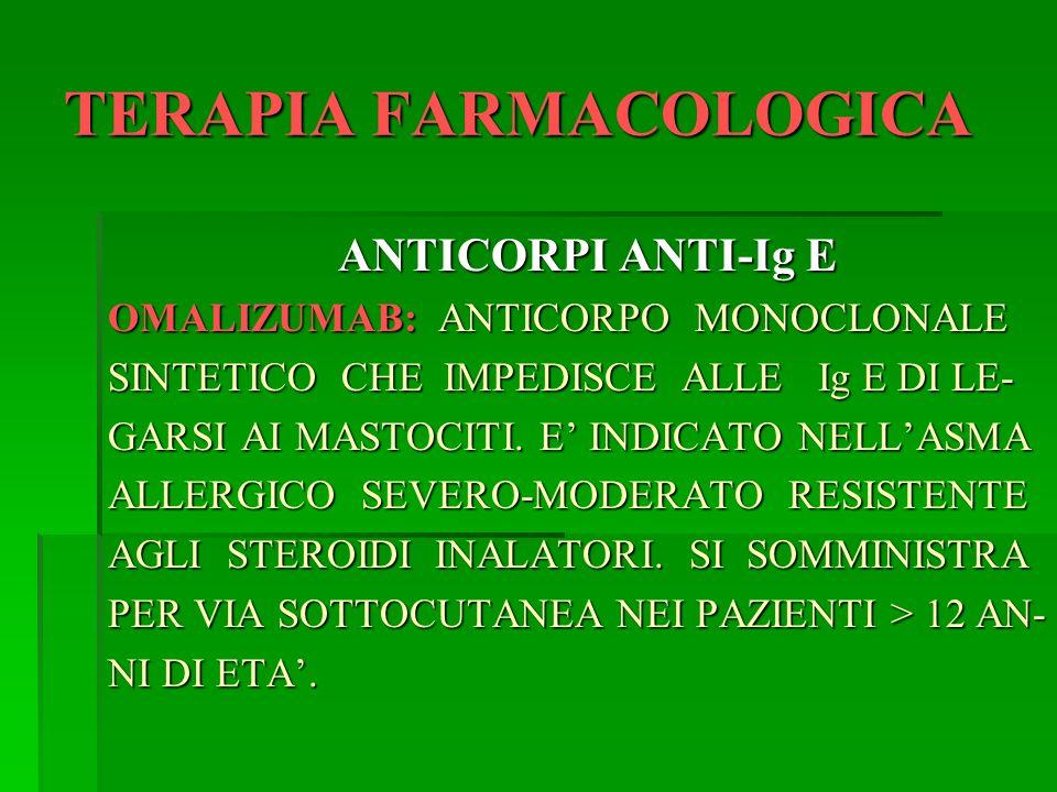 TERAPIA FARMACOLOGICA ANTICORPI ANTI-Ig E OMALIZUMAB: ANTICORPO MONOCLONALE SINTETICO CHE IMPEDISCE ALLE Ig E DI LE- GARSI AI MASTOCITI. E INDICATO NE