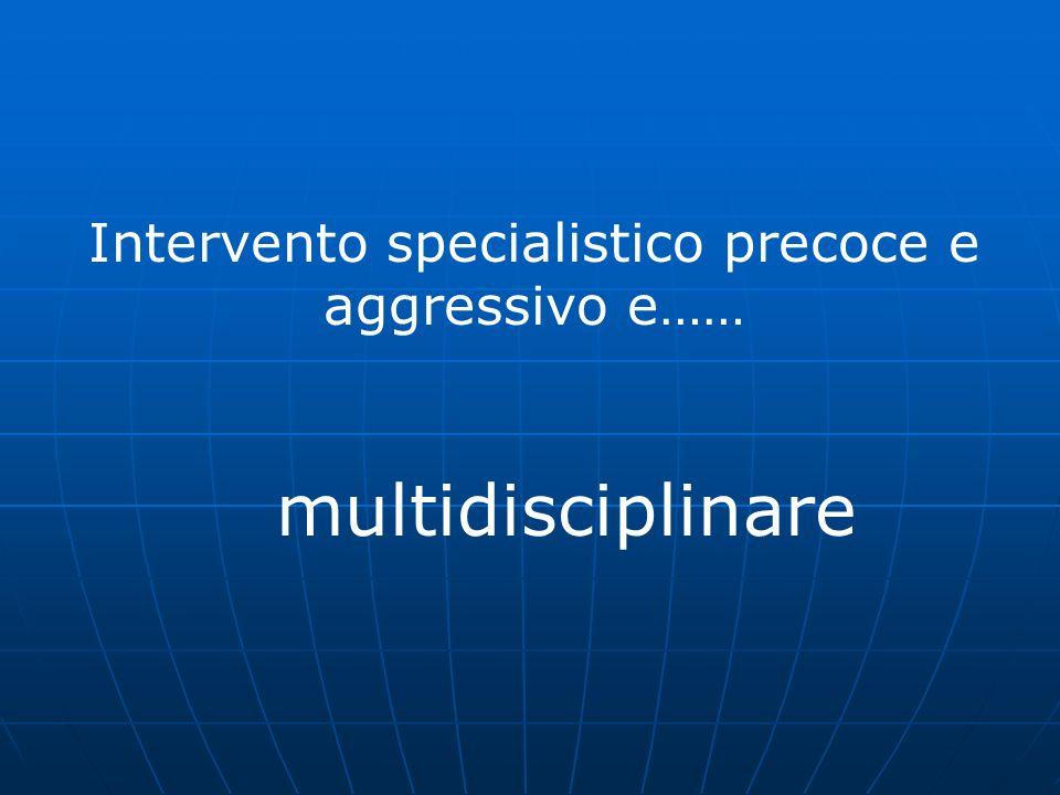 Intervento specialistico precoce e aggressivo e…… multidisciplinare