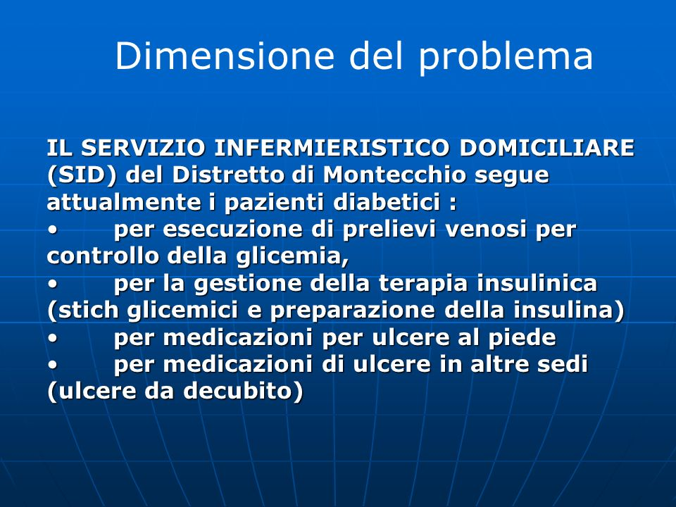 Dimensione del problema IL SERVIZIO INFERMIERISTICO DOMICILIARE (SID) del Distretto di Montecchio segue attualmente i pazienti diabetici : per esecuzi