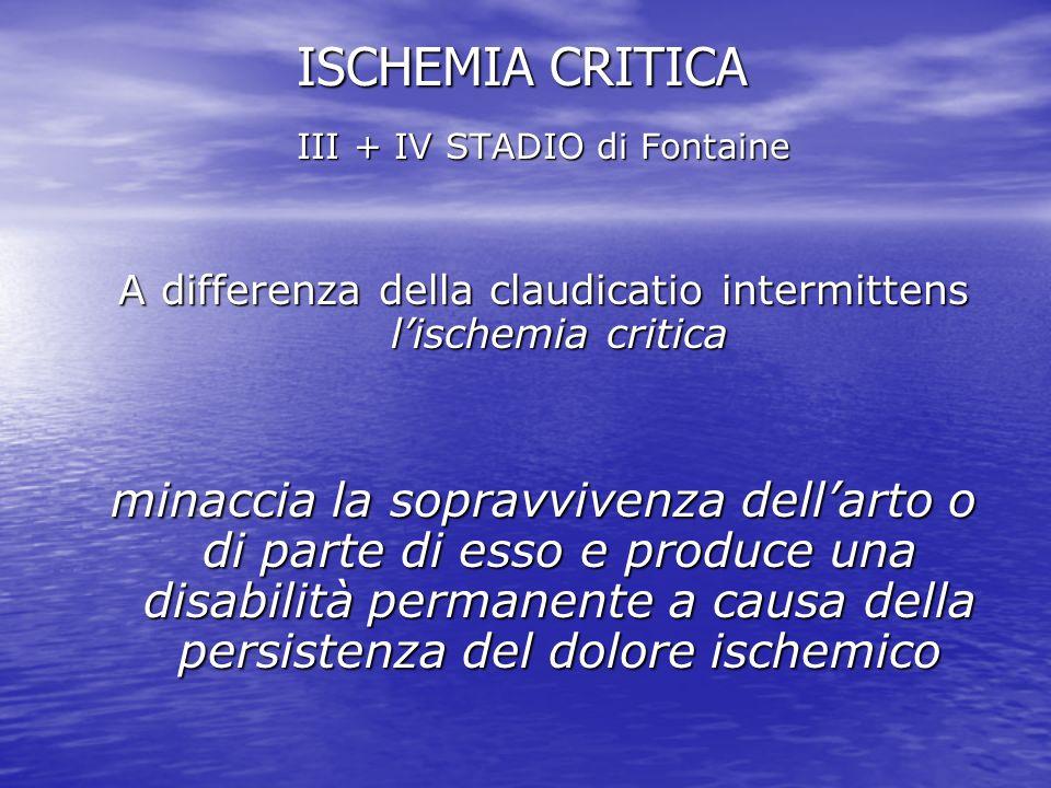 ISCHEMIA CRITICA III + IV STADIO di Fontaine A differenza della claudicatio intermittens lischemia critica minaccia la sopravvivenza dellarto o di par