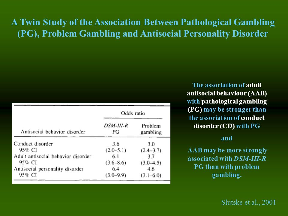 A Twin Study of the Association Between Pathological Gambling (PG), Problem Gambling and Antisocial Personality Disorder Slutske et al., 2001 The asso