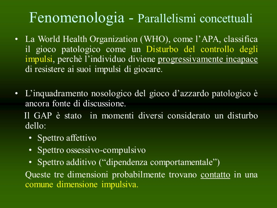 Fenomenologia - Parallelismi concettuali La World Health Organization (WHO), come lAPA, classifica il gioco patologico come un Disturbo del controllo