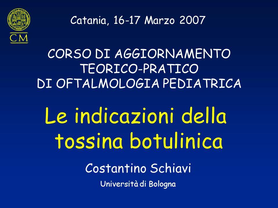 Catania, 16-17 Marzo 2007 CORSO DI AGGIORNAMENTO TEORICO-PRATICO DI OFTALMOLOGIA PEDIATRICA Le indicazioni della tossina botulinica Costantino Schiavi